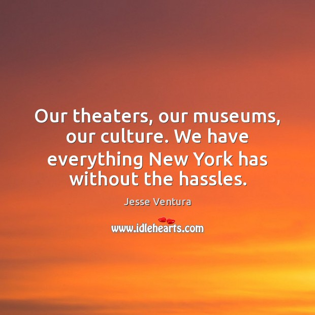Our theaters, our museums, our culture. We have everything New York has Jesse Ventura Picture Quote