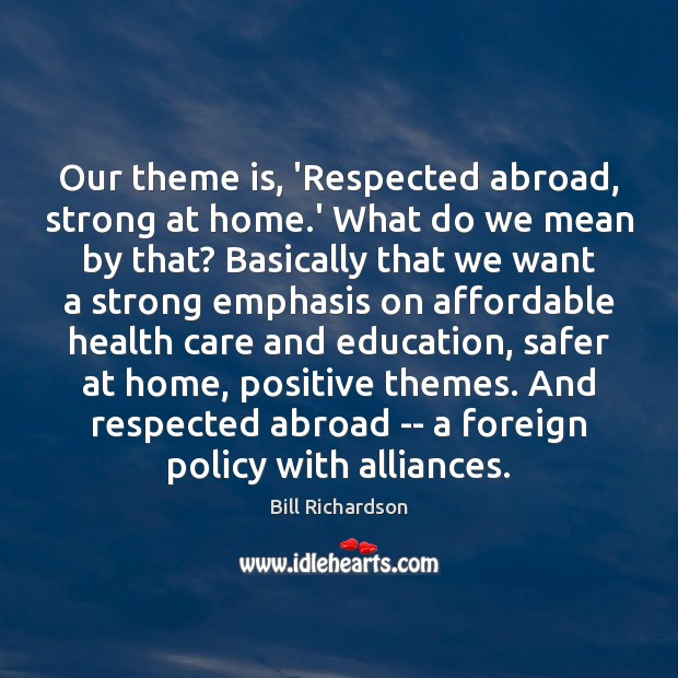 Our theme is, 'Respected abroad, strong at home.' What do we Bill Richardson Picture Quote