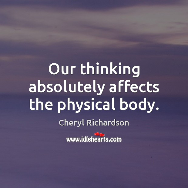 Our thinking absolutely affects the physical body. Cheryl Richardson Picture Quote