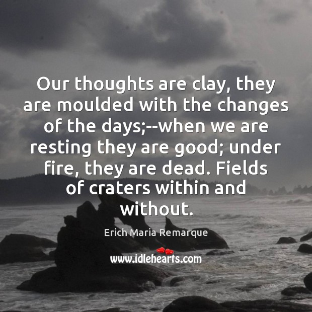 Our thoughts are clay, they are moulded with the changes of the Erich Maria Remarque Picture Quote