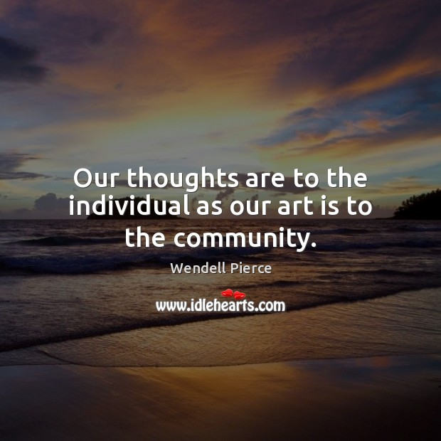 Our thoughts are to the individual as our art is to the community. Wendell Pierce Picture Quote