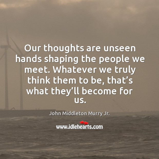Our thoughts are unseen hands shaping the people we meet. Image