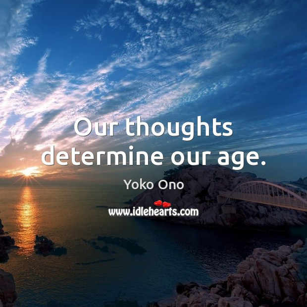 Our thoughts determine our age. Yoko Ono Picture Quote