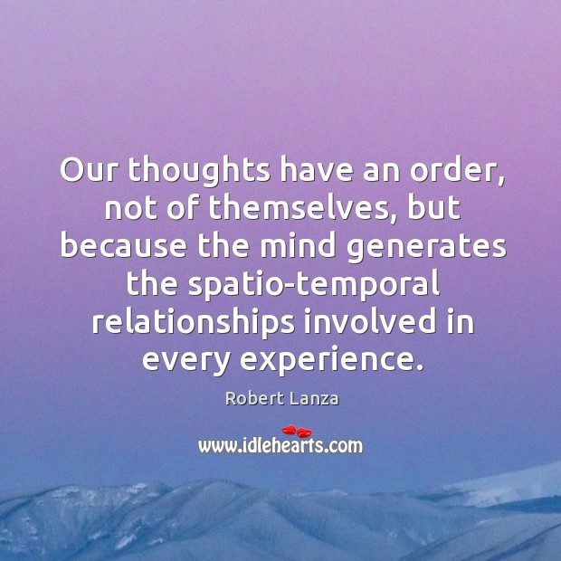 Our thoughts have an order, not of themselves, but because the mind generates Robert Lanza Picture Quote