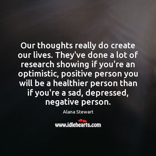 Image, Our thoughts really do create our lives. They've done a lot of