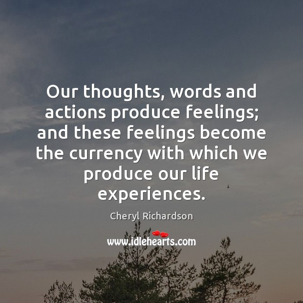 Our thoughts, words and actions produce feelings; and these feelings become the Cheryl Richardson Picture Quote