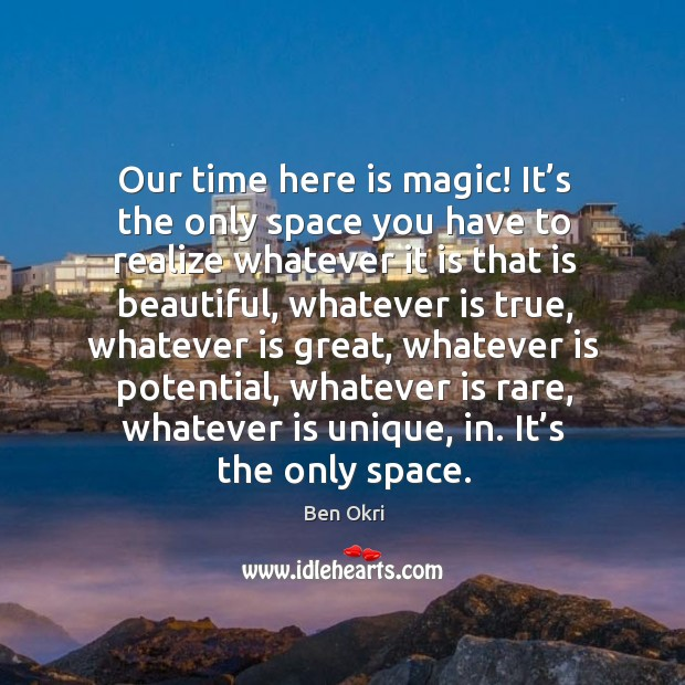 Our time here is magic! it's the only space you have to realize whatever it is that is beautiful Ben Okri Picture Quote