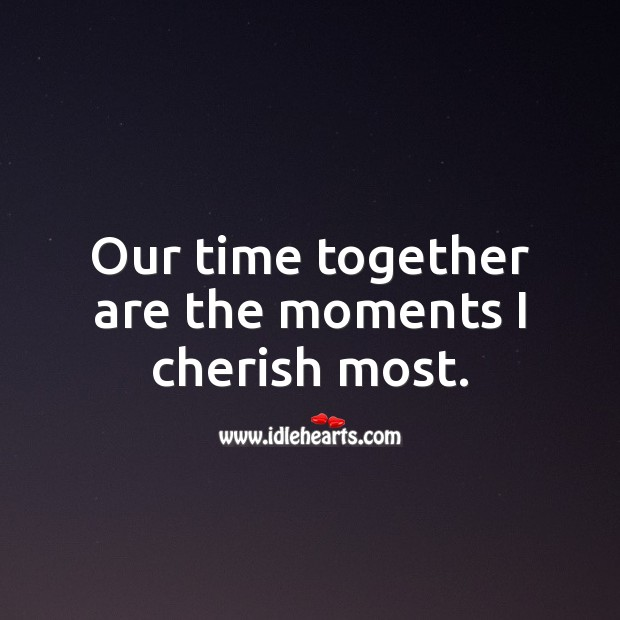 Our time together are the moments I cherish most. Time Together Quotes Image