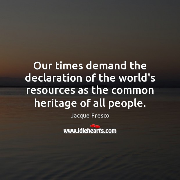Our times demand the declaration of the world's resources as the common Jacque Fresco Picture Quote