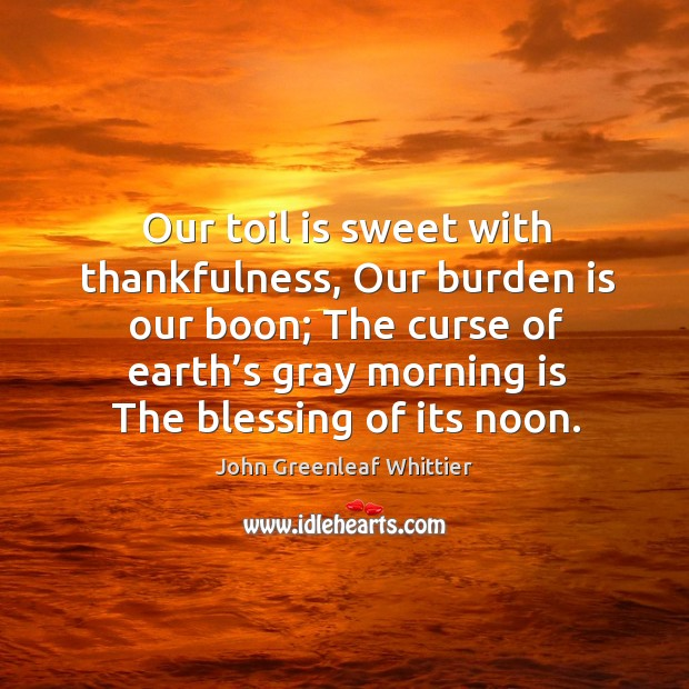 Image, Our toil is sweet with thankfulness, our burden is our boon;