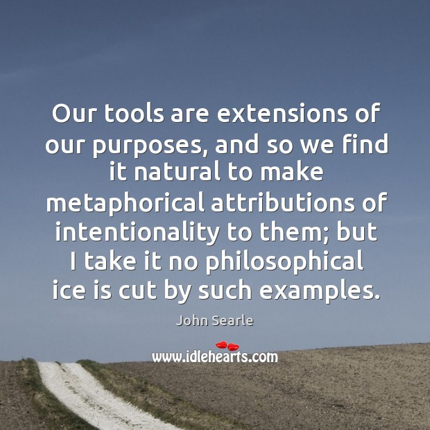 Our tools are extensions of our purposes, and so we find it natural Image