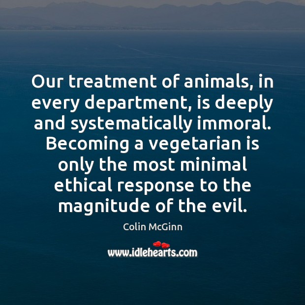 Our treatment of animals, in every department, is deeply and systematically immoral. Image
