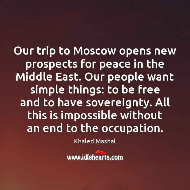 Our trip to Moscow opens new prospects for peace in the Middle Khaled Mashal Picture Quote
