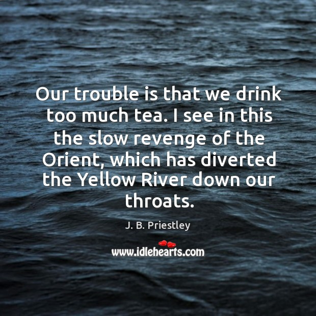 Our trouble is that we drink too much tea. I see in this the slow revenge of the orient Image