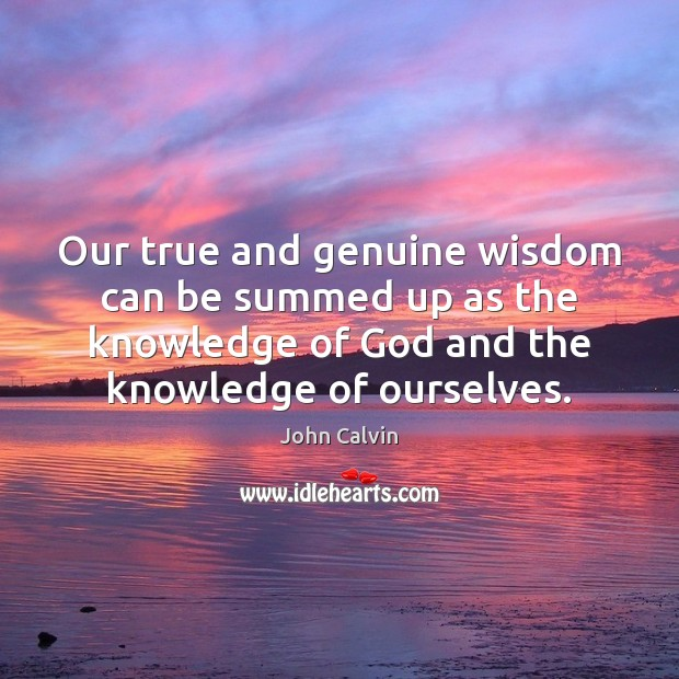 Our true and genuine wisdom can be summed up as the knowledge John Calvin Picture Quote