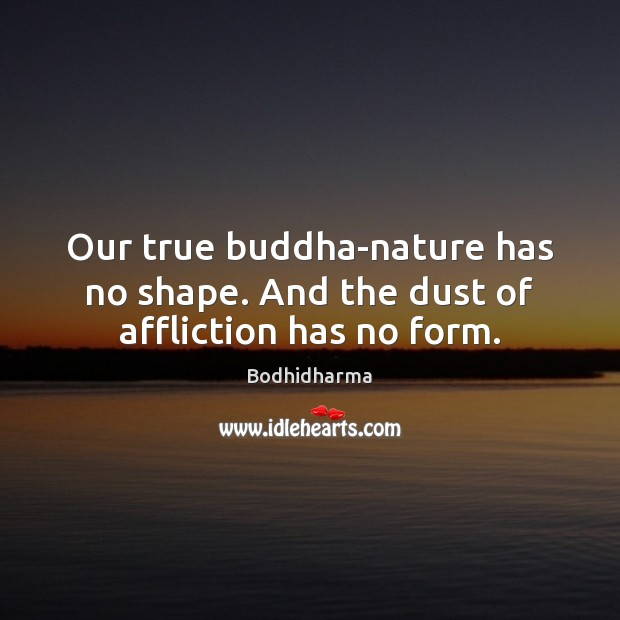 Our true buddha-nature has no shape. And the dust of affliction has no form. Bodhidharma Picture Quote