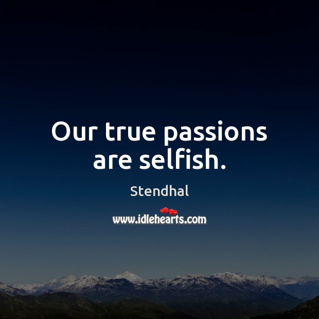 Our true passions are selfish. Stendhal Picture Quote