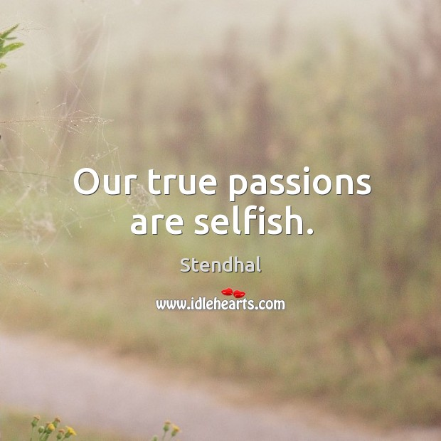 Image, Our true passions are selfish.