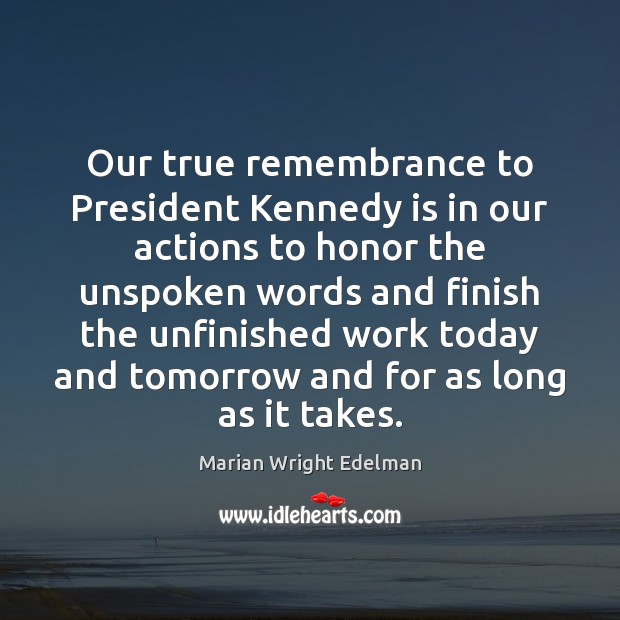 Our true remembrance to President Kennedy is in our actions to honor Marian Wright Edelman Picture Quote