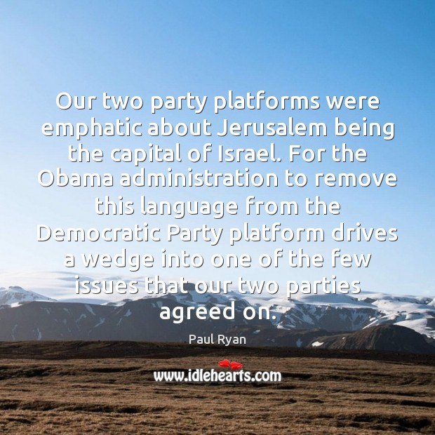 Our two party platforms were emphatic about Jerusalem being the capital of Paul Ryan Picture Quote