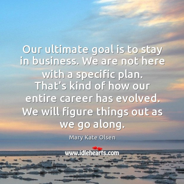 Our ultimate goal is to stay in business. We are not here with a specific plan. Image