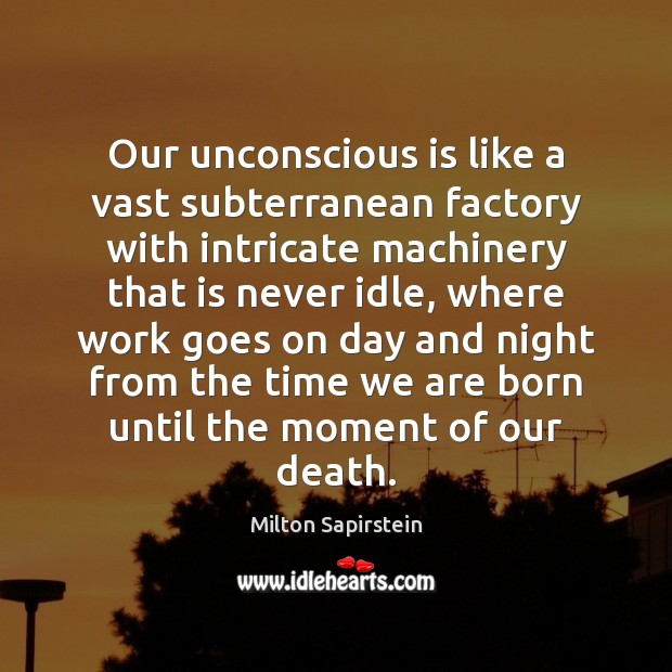 Our unconscious is like a vast subterranean factory with intricate machinery that Image