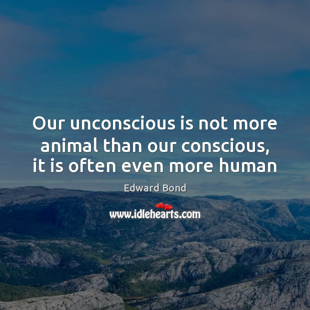 Our unconscious is not more animal than our conscious, it is often even more human Image