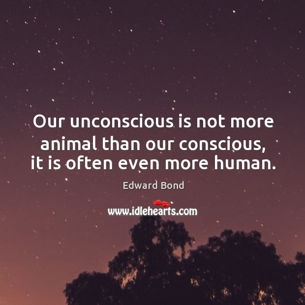 Our unconscious is not more animal than our conscious, it is often even more human. Image