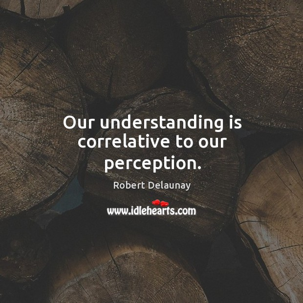 Our understanding is correlative to our perception. Robert Delaunay Picture Quote