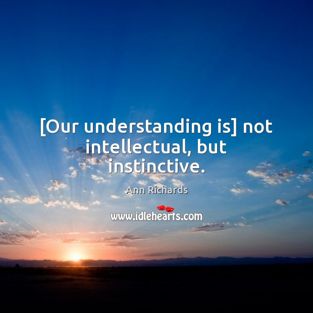 Image, [Our understanding is] not intellectual, but instinctive.