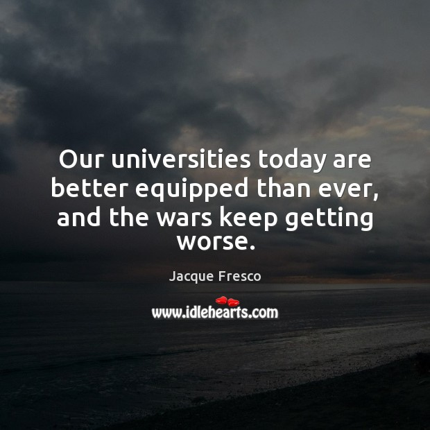 Our universities today are better equipped than ever, and the wars keep getting worse. Jacque Fresco Picture Quote