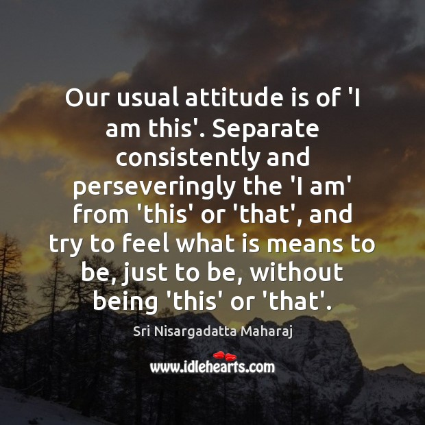 Our usual attitude is of 'I am this'. Separate consistently and perseveringly Sri Nisargadatta Maharaj Picture Quote