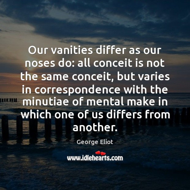 Our vanities differ as our noses do: all conceit is not the Image