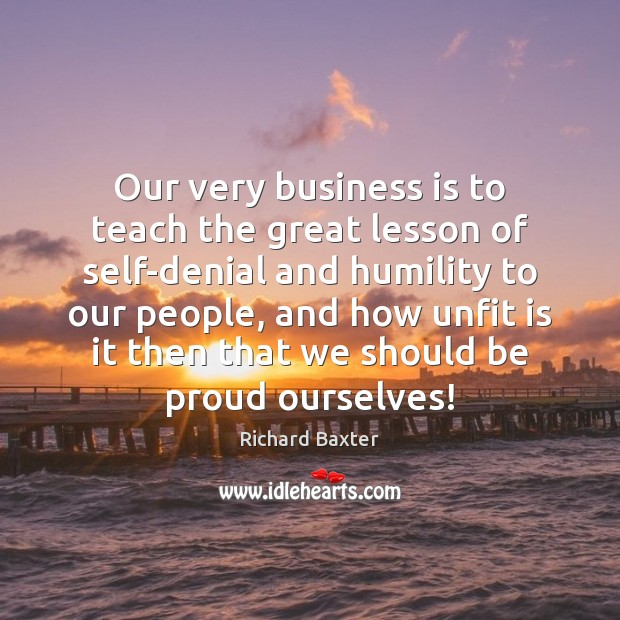 Our very business is to teach the great lesson of self-denial and Richard Baxter Picture Quote