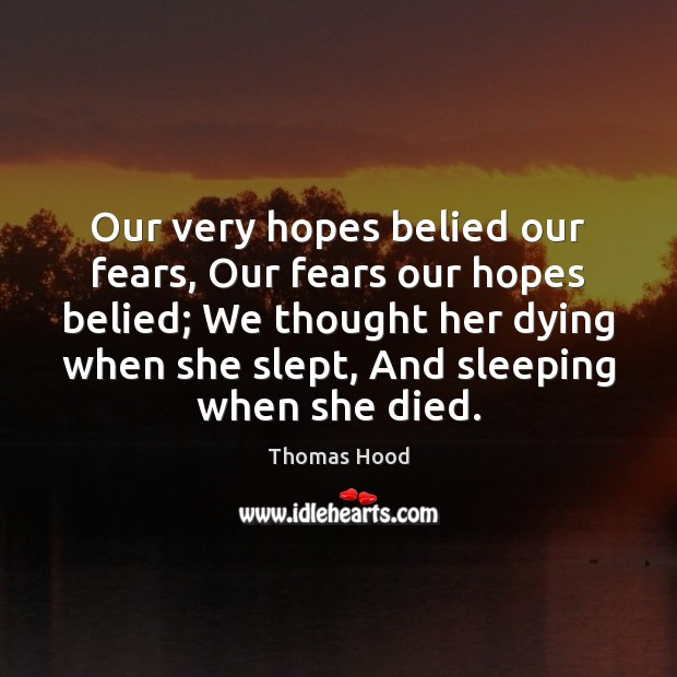 Our very hopes belied our fears, Our fears our hopes belied; We Thomas Hood Picture Quote