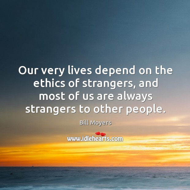 Our very lives depend on the ethics of strangers, and most of us are always strangers to other people. Image