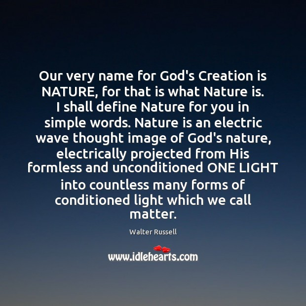 Our very name for God's Creation is NATURE, for that is what Walter Russell Picture Quote