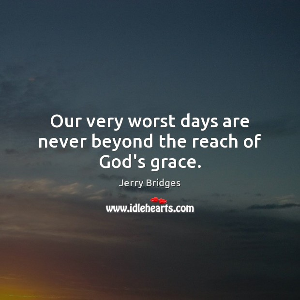 Our very worst days are never beyond the reach of God's grace. Jerry Bridges Picture Quote