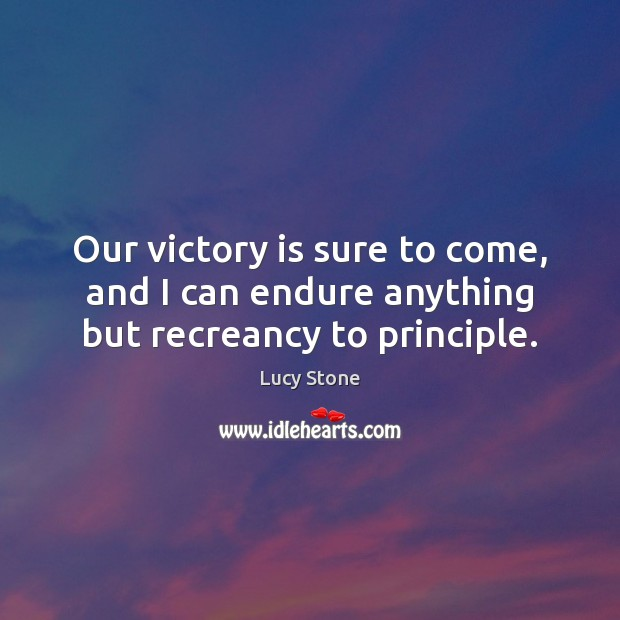 Our victory is sure to come, and I can endure anything but recreancy to principle. Victory Quotes Image