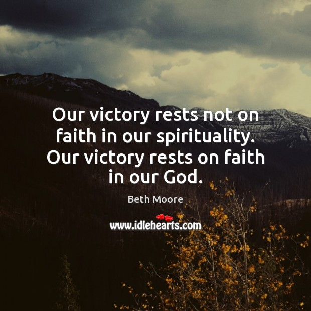 Image, Our victory rests not on faith in our spirituality. Our victory rests on faith in our God.