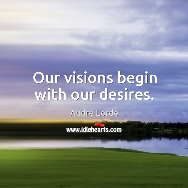 Our visions begin with our desires. Audre Lorde Picture Quote