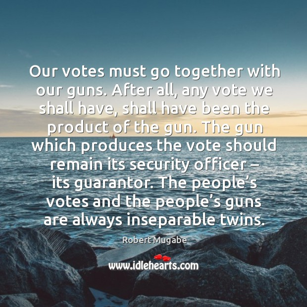 Our votes must go together with our guns. After all, any vote we shall have Robert Mugabe Picture Quote