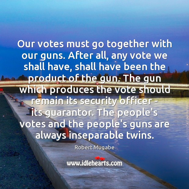 Our votes must go together with our guns. After all, any vote Robert Mugabe Picture Quote