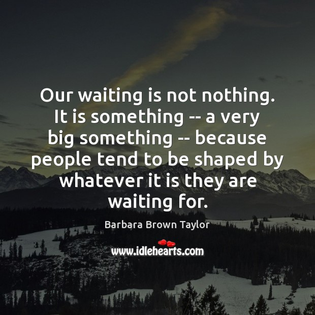 Image, Our waiting is not nothing. It is something — a very big