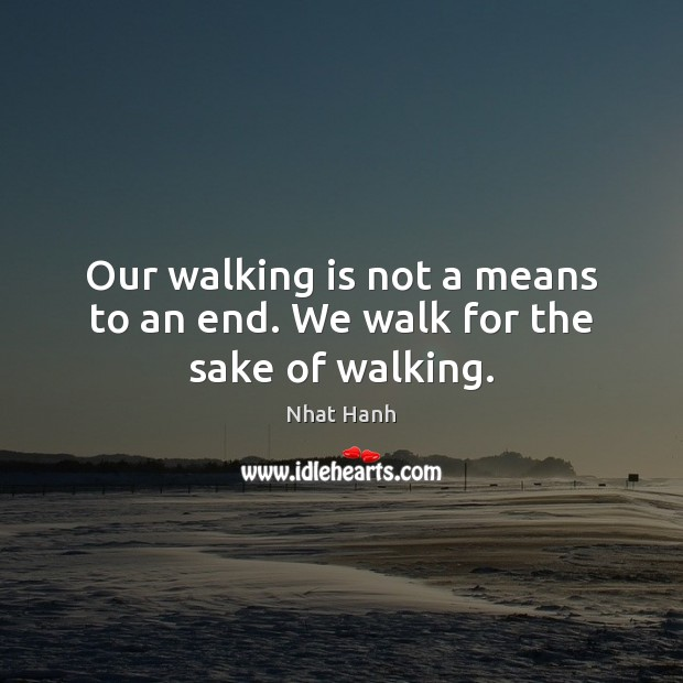 Image, Our walking is not a means to an end. We walk for the sake of walking.