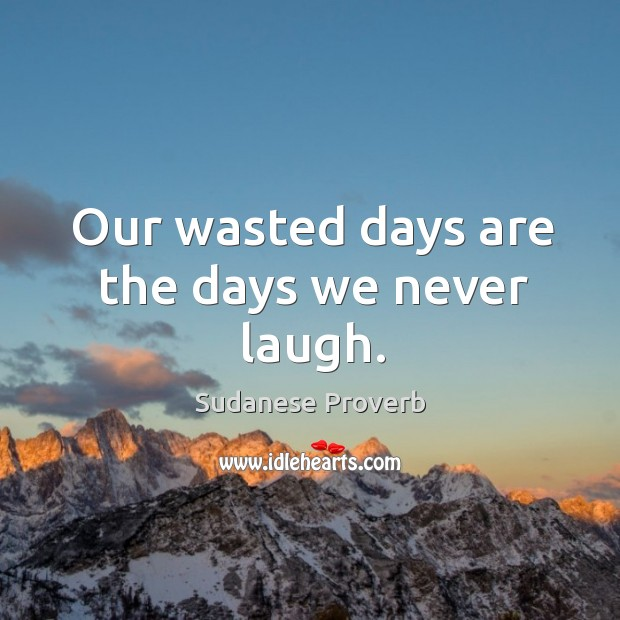 Our wasted days are the days we never laugh. Sudanese Proverbs Image