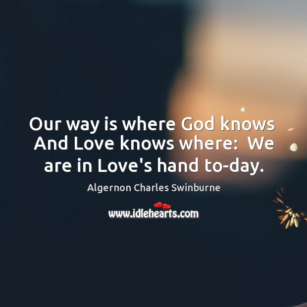 Image, Our way is where God knows  And Love knows where:  We are in Love's hand to-day.