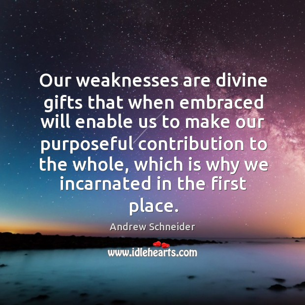 Our weaknesses are divine gifts that when embraced will enable us to Image