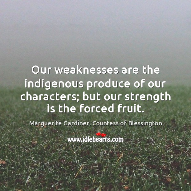 Our weaknesses are the indigenous produce of our characters; but our strength Strength Quotes Image