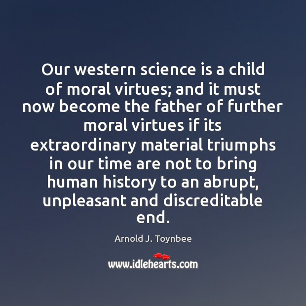 Our western science is a child of moral virtues; and it must Arnold J. Toynbee Picture Quote